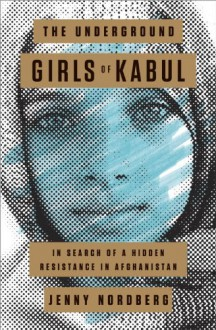 The Underground Girls of Kabul: In Search of a Hidden Resistance in Afghanistan - Jenny Nordberg