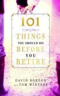 101 Things You Should Do Before You Retire - David Bordon, Tom Winters, Lee Warren