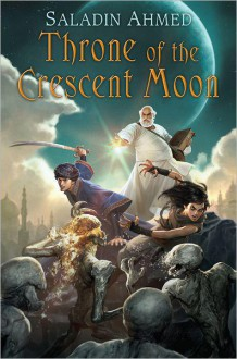 Throne of the Crescent Moon (The Crescent Moon Kingdoms, #1) - Saladin Ahmed