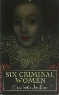 Six Criminal Women - Elizabeth Jenkins