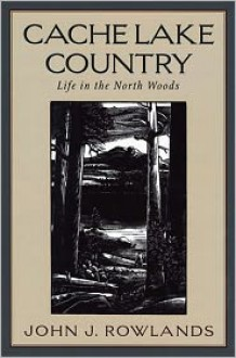 Cache Lake Country: Life in the North Woods - John J. Rowlands, Henry B. Kane