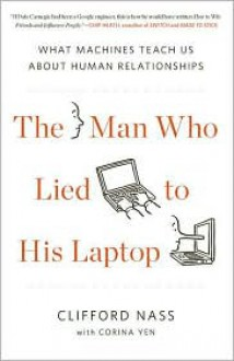 The Man Who Lied to His Laptop: What Machines Teach Us About Human Relationships - Clifford Nass,Corina Yen