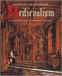 Medievalism: The Middle Ages in Modern England - Michael Alexander