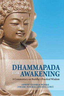 The Dhammapada for Awakening: A Commentary on Buddha's Practical Wisdom - Abbot George Burke