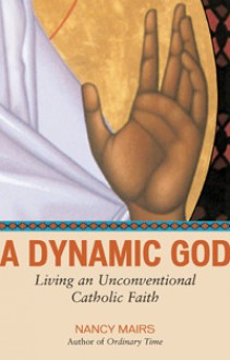 A Dynamic God: Living an Unconventional Catholic Faith - Nancy Mairs
