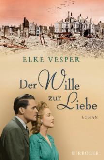 Der Wille zur Liebe: Roman - Elke Vesper
