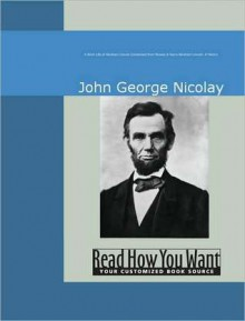 A Short Life of Abraham Lincoln: Condensed from Nicolay & Hay's Abraham Lincoln: A History - John George Nicolay, George Nicolay John