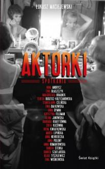 Aktorki. Spotkania - Łukasz Maciejewski