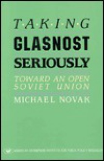 Taking Glasnost Seriously: Toward an Open Soviet Union (AEI Studies in Health Policy) - Michael Novak