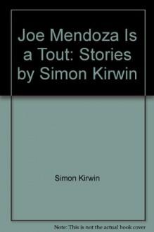 Joe Mendoza Is a Tout: Stories by Simon Kirwin - Simon Kirwin