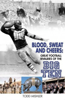 Blood, Sweat and Cheers: Great Football Rivalries of Big Ten - Todd Mishler