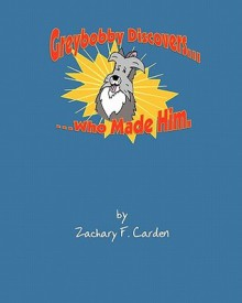 Greybobby Discovers Who Made Him - Zachary F Carden