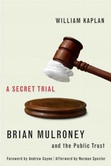 A Secret Trial: Brian Mulroney, Stevie Cameron, and the Public Trust - William Kaplan
