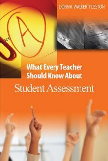 What Every Teacher Should Know about Student Assessment - Donna E. Walker Tileston