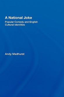 A National Joke: Popular Comedy and English Cultural Identities - Andy Medhurst