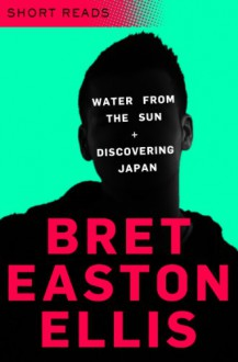 Water from the Sun and Discovering Japan (Short Reads) - Bret Easton Ellis