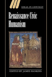 Renaissance Civic Humanism: Reappraisals and Reflections - James Hankins, Quentin Skinner, James Tully