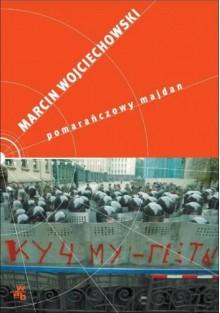Pomarańczowy majdan - Wojciechowski Marcin