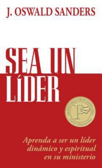 Sea un Lider: Aprenda A Ser un Lider Dinamico y Espiritual en su Ministerio - J. Oswald Sanders