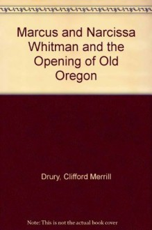 Marcus and Narcissa Whitman and the Opening of Old Oregon - Clifford Merrill Drury