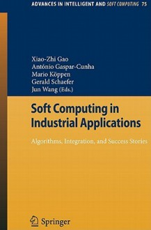 Soft Computing In Industrial Applications: Algorithms, Integration, And Success Stories (Advances In Intelligent And Soft Computing) - António Gaspar-Cunha, Mario Köppen, Gerald Schaefer, Jun Wang, X. Z. Gao