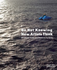 On Not Knowing: How Artists Think - Elizabeth Fisher, Rebecca Fortnum