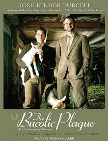 The Bucolic Plague: How Two Manhattanites Became Gentlemen Farmers: An Unconventional Memoir - Josh Kilmer-Purcell, Johnny Heller, Josh Kilmer-Purcel