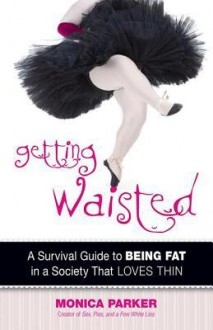 Getting Waisted: A Survival Guide to Being Fat in a Society That Loves Thin - Monica Parker