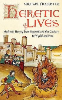 Heretic Lives: Medieval Heresy From Bogomil And The Cathars To Wyclif And Hus - Michael Frassetto