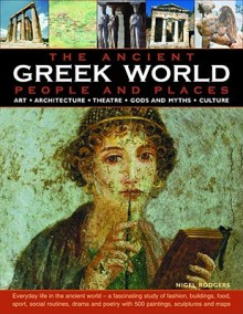 The Greek World: People and Places: ART * ARCHITECTURE * THEATRE * GODS AND MYTHS * CULTURE; How the ancient Greeks lived: an authoritative and highly ... with over 500 fine art paintings, scu - Nigel Rodgers