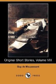 Original Short Stories, Volume VIII (Dodo Press) - Guy de Maupassant