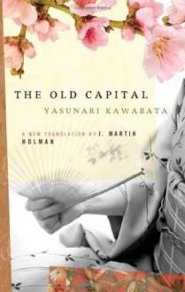 The Old Capital - Yasunari Kawabata, J. Martin Holman