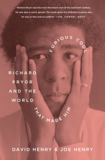 Furious Cool: Richard Pryor and the World That Made Him - David Henry,Joe Henry