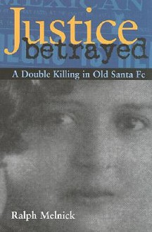 Justice Betrayed: A Double Killing in Old Santa Fe - Ralph Melnick