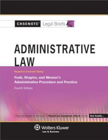 Casenote Legal Briefs: Administrative Law Keyed to Funk, Shapiro & Weaver's Administrative Procedure and Practice, 4th Ed. - Casenote Legal Briefs, Casenote Legal Briefs