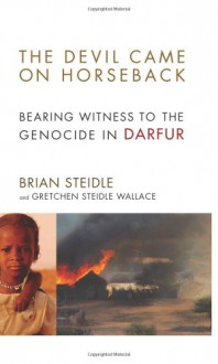 The Devil Came on Horseback: Bearing Witness to the Genocide in Darfur - Brian Steidle;Gretchen Steidle Wallace