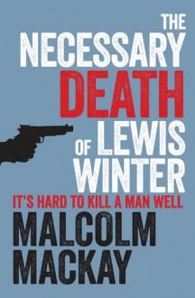 The Necessary Death of Lewis Winter (Glasgow Underworld Trilogy, #1) - Malcolm Mackay