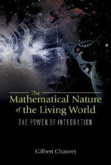 The Mathematical Nature of the Living World: The Power of Integration - Gilbert Chauvet