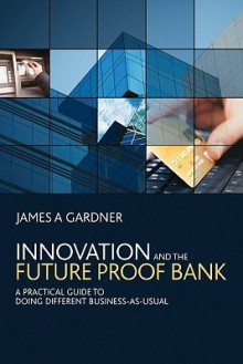 Innovation and the Futureproof Bank: A Practical Guide to Doing Different Business-As-Usual - James A. Gardner