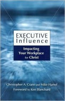 Executive Influence: Impacting Your Workplace for Christ - Christopher Crane, Mike Hamel