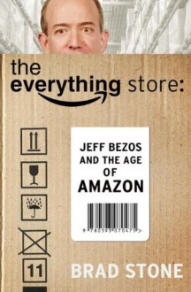 The Everything Store: Jeff Bezos and the Age of Amazon - Brad Stone