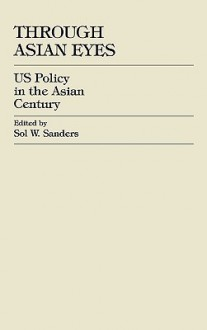 Through Asian Eyes: U.S. Policy in the Asian Century - Sol Sanders