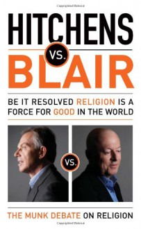 Hitchens vs. Blair: Be It Resolved Religion Is a Force for Good in the World - Christopher Hitchens,Tony Blair