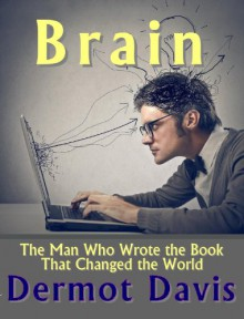 Brain: The Man Who Wrote the Book That Changed the World - Dermot Davis