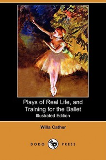 Plays of Real Life, and Training for the Ballet (Illustrated Edition) (Dodo Press) - Willa Cather