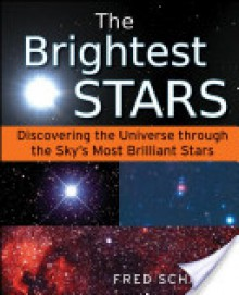 The Brightest Stars: Discovering the Universe Through the Sky's Most Brilliant Stars - Fred Schaaf, Matthew L Helm