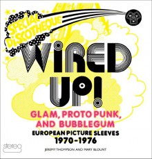 Wired Up!: Glam, Proto Punk, and Bubblegum European Picture Sleeves, 1970-1976 - Jeremy Thompson,Mary Blount,Tommy Chung,Phil King,Robin Wills