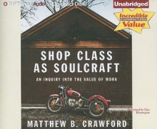Shop Class as Soulcraft: An Inquiry Into the Value of Work - Matthew B. Crawford, Max Bloomquist