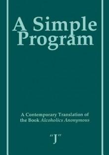 "A Simple Program: A Contemporary Translation of the Book Alcoholics Anonymous - J"" ""j"""