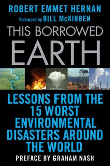 This Borrowed Earth: Lessons from the Fifteen Worst Environmental Disasters around the World - Robert Hernan, Bill McKibben, Graham Nash